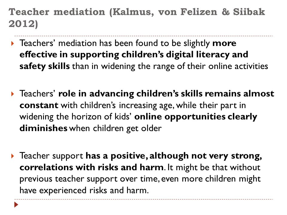 Teacher mediation (Kalmus, von Felizen & Siibak 2012)  Teachers' mediation has been found to be slightly more effective in supporting children's digital literacy and safety skills than in widening the range of their online activities  Teachers' role in advancing children's skills remains almost constant with children's increasing age, while their part in widening the horizon of kids' online opportunities clearly diminishes when children get older  Teacher support has a positive, although not very strong, correlations with risks and harm.