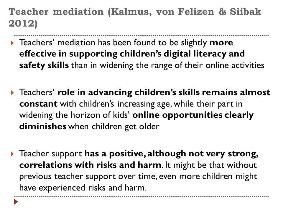 Teacher mediation (Kalmus, von Felizen & Siibak 2012)  Teachers' mediation has been found to be slightly more effective in supporting children's digi