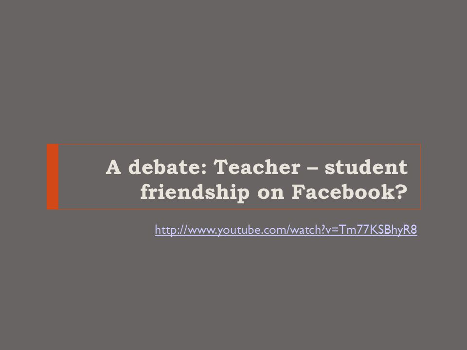 A debate: Teacher – student friendship on Facebook http://www.youtube.com/watch v=Tm77KSBhyR8