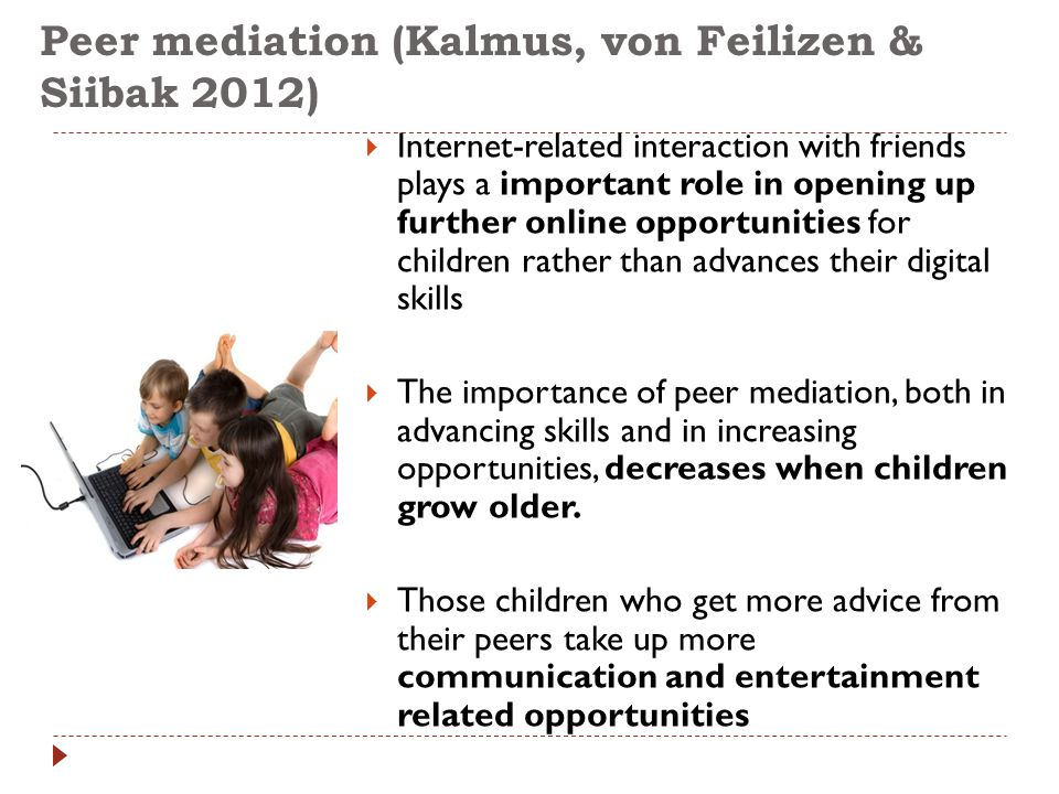 Peer mediation (Kalmus, von Feilizen & Siibak 2012)  Internet-related interaction with friends plays a important role in opening up further online op