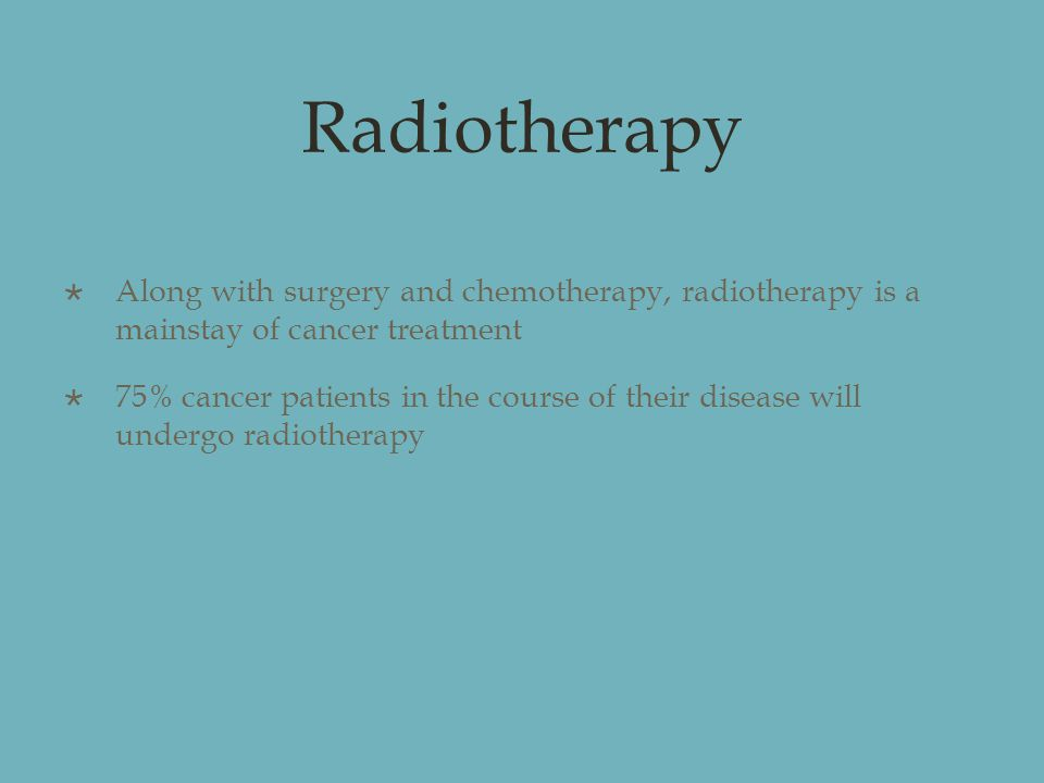 Radiotherapy  Along with surgery and chemotherapy, radiotherapy is a mainstay of cancer treatment  75% cancer patients in the course of their disease will undergo radiotherapy