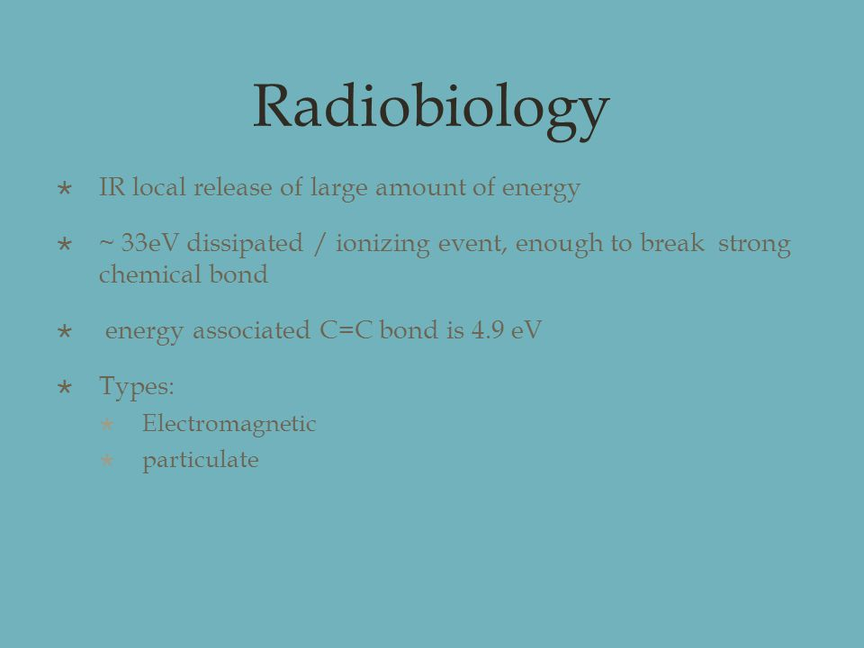 Radiobiology  IR local release of large amount of energy  ~ 33eV dissipated / ionizing event, enough to break strong chemical bond  energy associated C=C bond is 4.9 eV  Types:  Electromagnetic  particulate