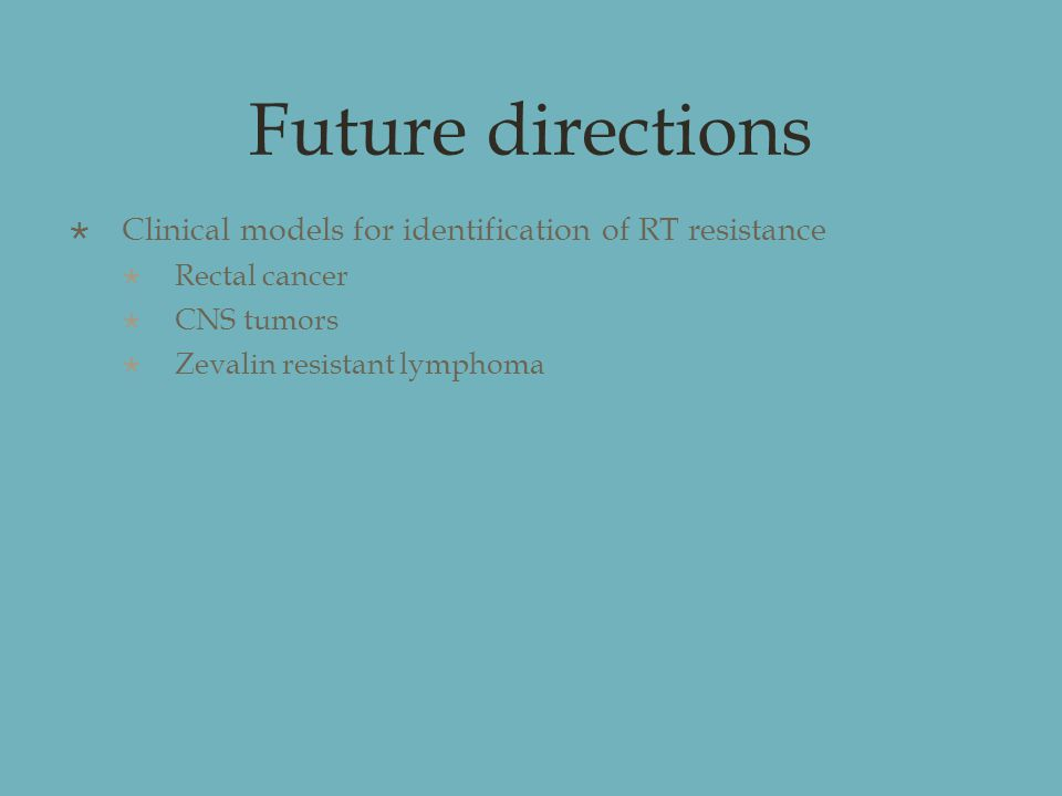 Future directions  Clinical models for identification of RT resistance  Rectal cancer  CNS tumors  Zevalin resistant lymphoma