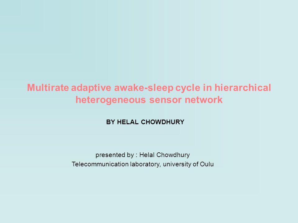 Multirate adaptive awake-sleep cycle in hierarchical heterogeneous sensor network BY HELAL CHOWDHURY presented by : Helal Chowdhury Telecommunication laboratory, university of Oulu