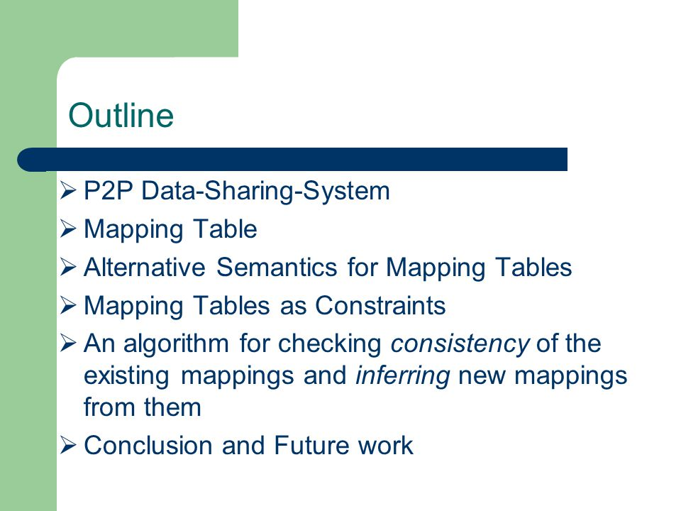 Outline  P2P Data-Sharing-System  Mapping Table  Alternative Semantics for Mapping Tables  Mapping Tables as Constraints  An algorithm for checking consistency of the existing mappings and inferring new mappings from them  Conclusion and Future work