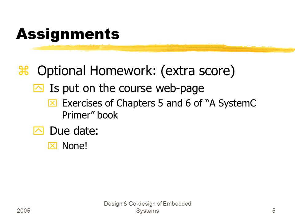 2005 Design & Co-design of Embedded Systems5 Assignments zOptional Homework: (extra score) yIs put on the course web-page xExercises of Chapters 5 and 6 of A SystemC Primer book yDue date: xNone!