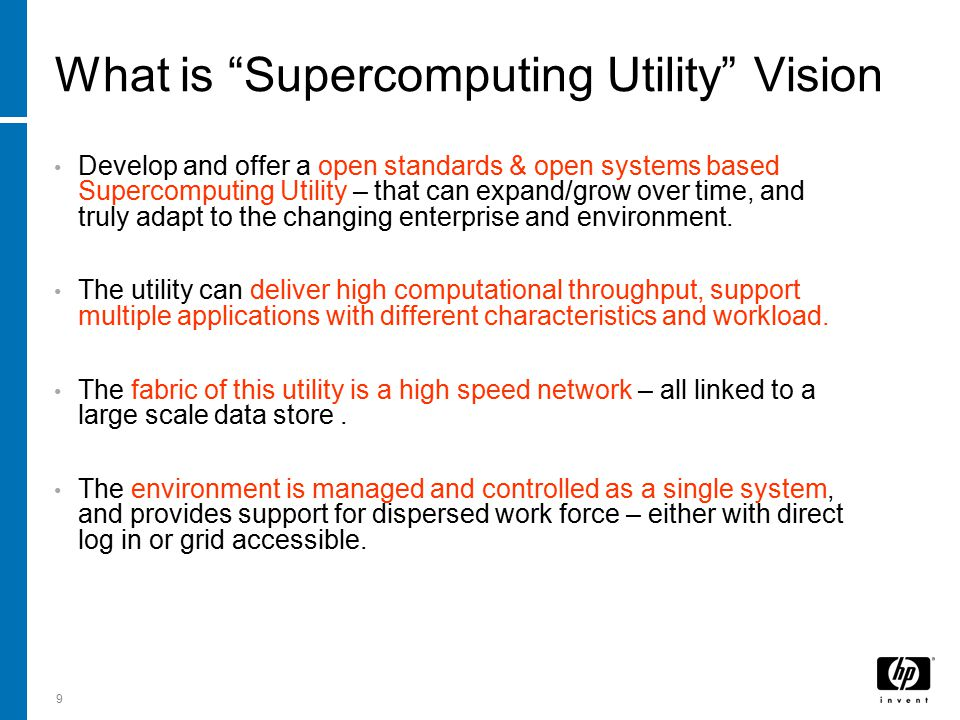 9 What is Supercomputing Utility Vision Develop and offer a open standards & open systems based Supercomputing Utility – that can expand/grow over time, and truly adapt to the changing enterprise and environment.