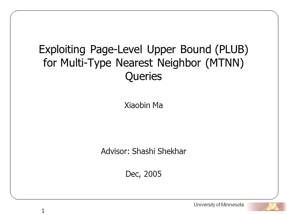 University of Minnesota 1 Exploiting Page-Level Upper Bound (PLUB) for Multi-Type Nearest Neighbor (MTNN) Queries Xiaobin Ma Advisor: Shashi Shekhar Dec, 2005