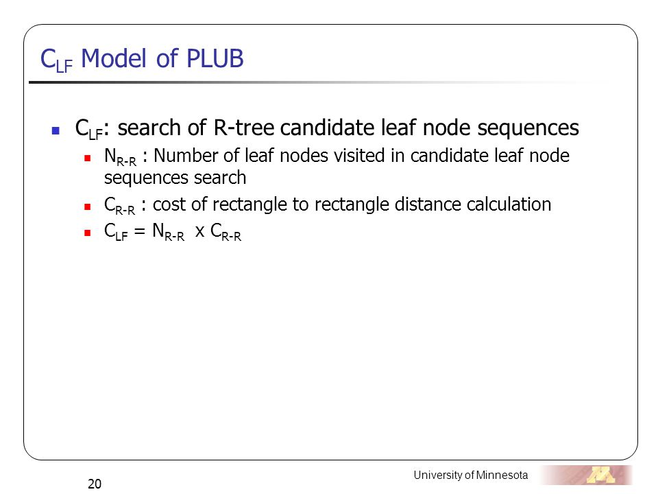 University of Minnesota 20 C LF Model of PLUB C LF : search of R-tree candidate leaf node sequences N R-R : Number of leaf nodes visited in candidate leaf node sequences search C R-R : cost of rectangle to rectangle distance calculation C LF = N R-R x C R-R