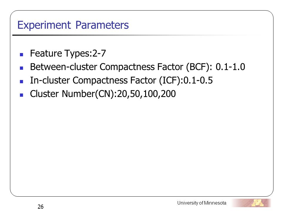 University of Minnesota 26 Experiment Parameters Feature Types:2-7 Between-cluster Compactness Factor (BCF): 0.1-1.0 In-cluster Compactness Factor (ICF):0.1-0.5 Cluster Number(CN):20,50,100,200