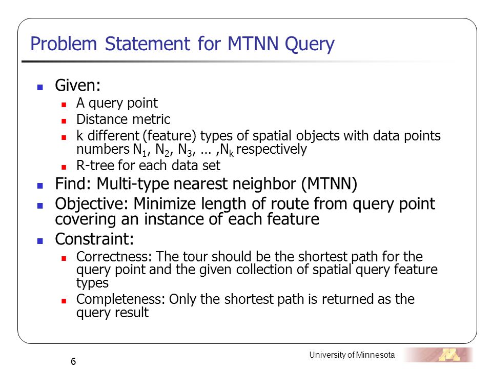 University of Minnesota 6 Problem Statement for MTNN Query Given: A query point Distance metric k different (feature) types of spatial objects with data points numbers N 1, N 2, N 3, …,N k respectively R-tree for each data set Find: Multi-type nearest neighbor (MTNN) Objective: Minimize length of route from query point covering an instance of each feature Constraint: Correctness: The tour should be the shortest path for the query point and the given collection of spatial query feature types Completeness: Only the shortest path is returned as the query result