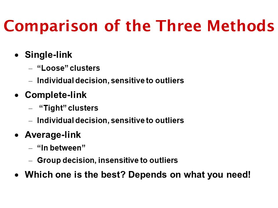 Comparison of the Three Methods  Single-link  Loose clusters  Individual decision, sensitive to outliers  Complete-link  Tight clusters  Individual decision, sensitive to outliers  Average-link  In between  Group decision, insensitive to outliers  Which one is the best.
