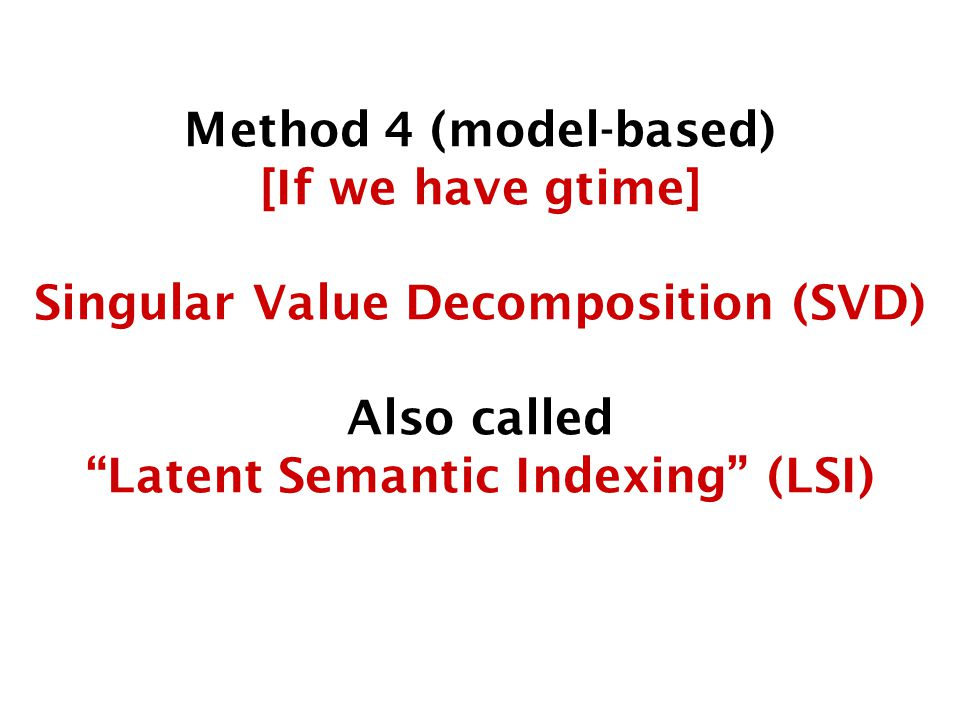 Method 4 (model-based) [If we have gtime] Singular Value Decomposition (SVD) Also called Latent Semantic Indexing (LSI)