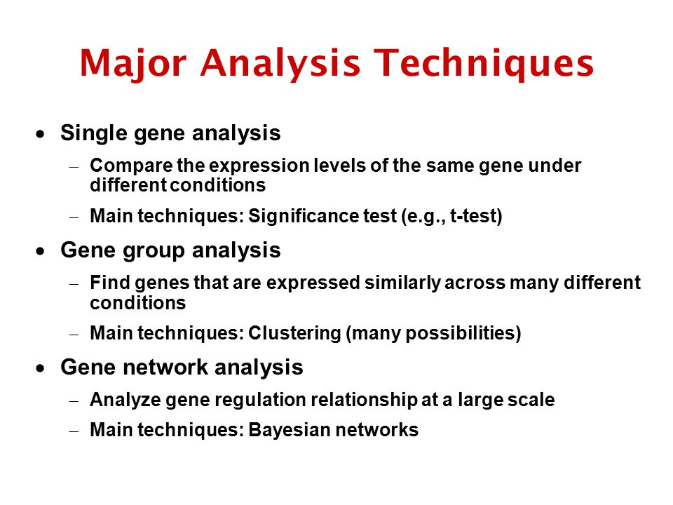Major Analysis Techniques  Single gene analysis  Compare the expression levels of the same gene under different conditions  Main techniques: Significance test (e.g., t-test)  Gene group analysis  Find genes that are expressed similarly across many different conditions  Main techniques: Clustering (many possibilities)  Gene network analysis  Analyze gene regulation relationship at a large scale  Main techniques: Bayesian networks