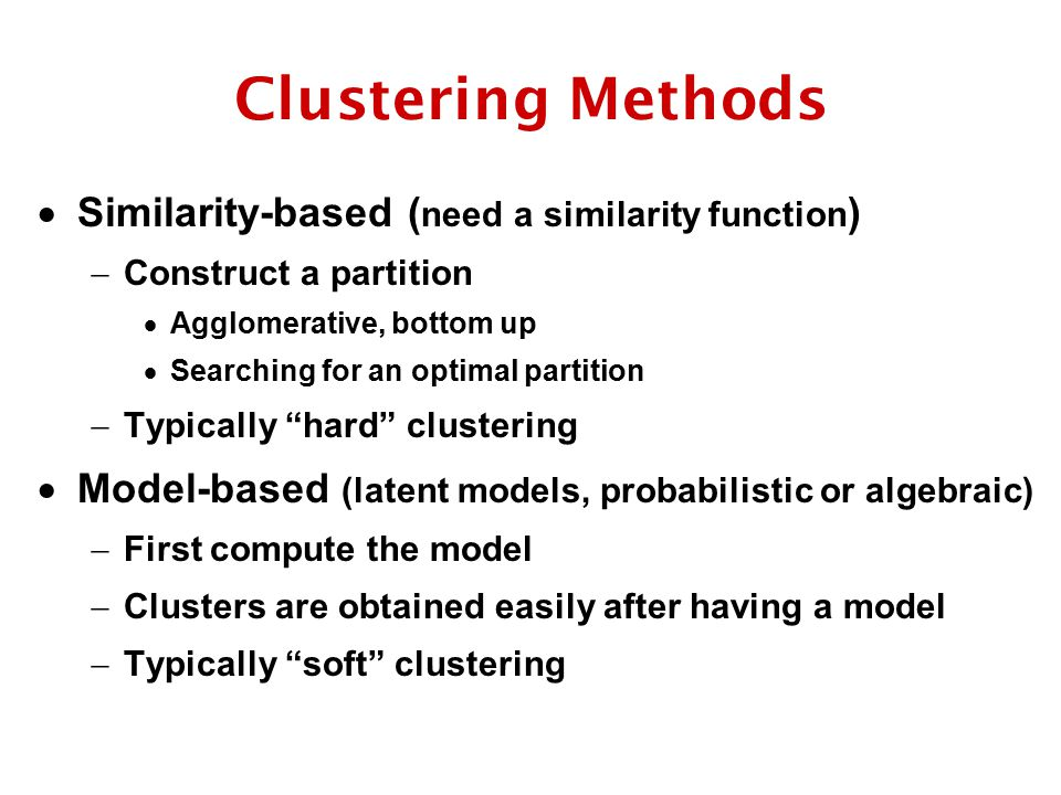 Clustering Methods  Similarity-based ( need a similarity function )  Construct a partition  Agglomerative, bottom up  Searching for an optimal partition  Typically hard clustering  Model-based (latent models, probabilistic or algebraic)  First compute the model  Clusters are obtained easily after having a model  Typically soft clustering