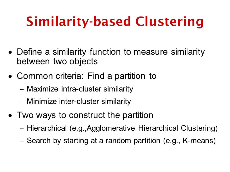 Similarity-based Clustering  Define a similarity function to measure similarity between two objects  Common criteria: Find a partition to  Maximize intra-cluster similarity  Minimize inter-cluster similarity  Two ways to construct the partition  Hierarchical (e.g.,Agglomerative Hierarchical Clustering)  Search by starting at a random partition (e.g., K-means)
