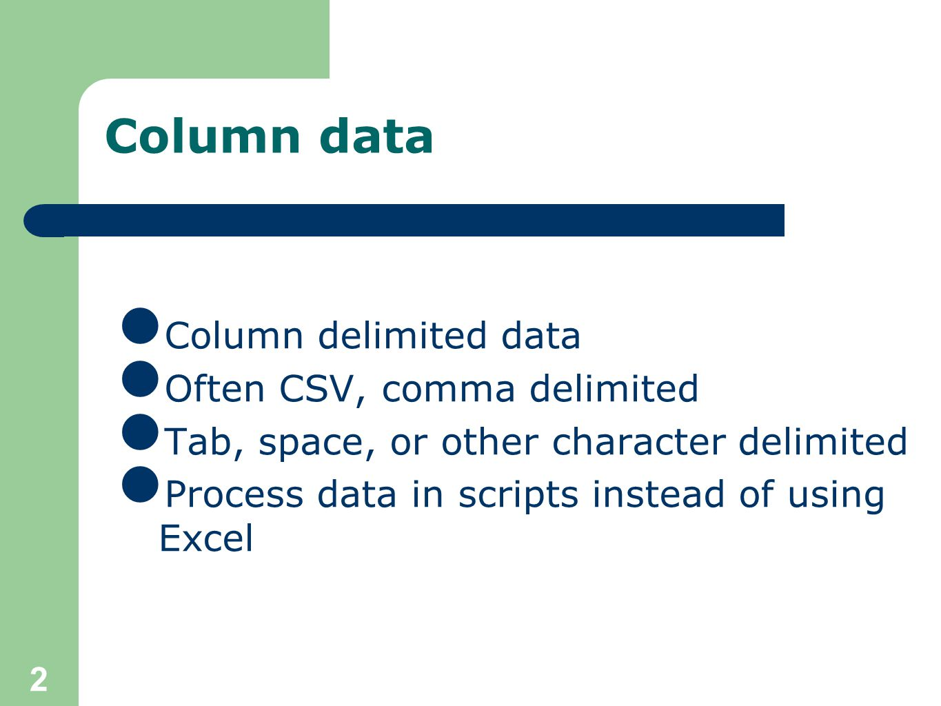 2 Column data Column delimited data Often CSV, comma delimited Tab, space, or other character delimited Process data in scripts instead of using Excel