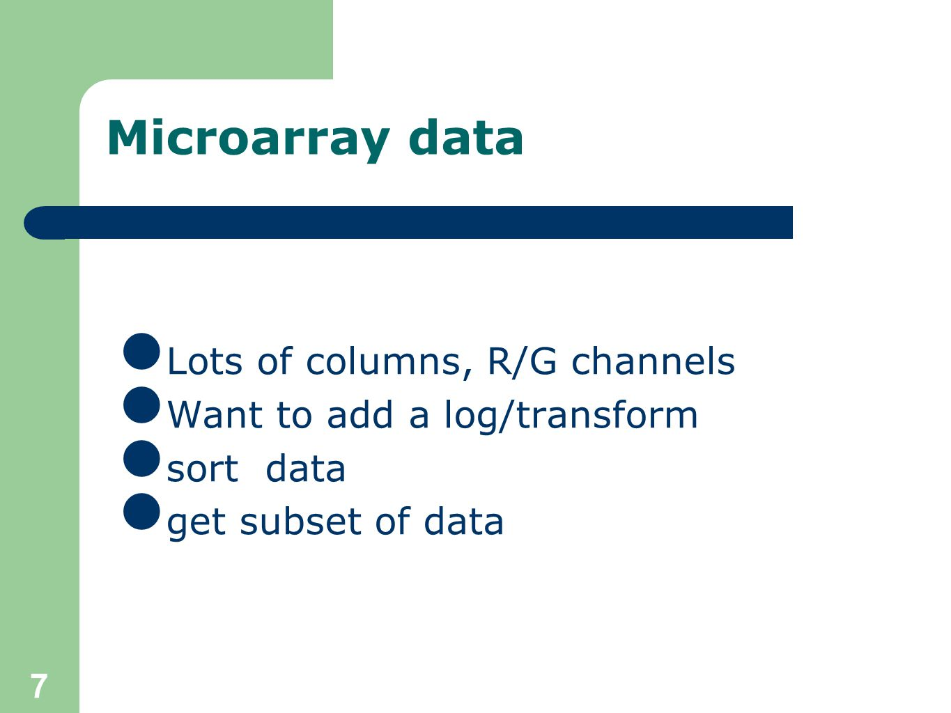 7 Microarray data Lots of columns, R/G channels Want to add a log/transform sort data get subset of data