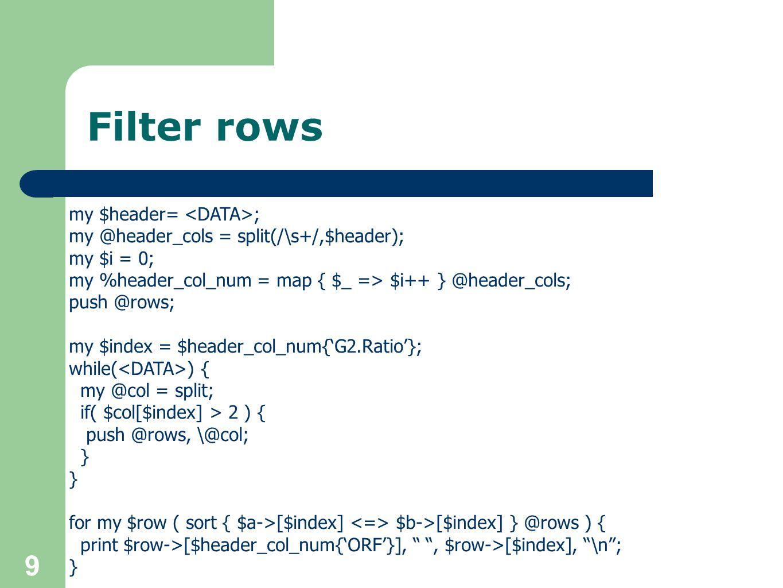 Add a column sub log_2 { return log(shift @_) / log(2); } my $header= ; my @header_cols = split(/\s+/,$header); my $i = 0; my %header_col_num = map { $_ => $i++ } @header_cols; push @rows; my $index = $header_col_num{'G2.Ratio'}; while( ) { my @col = split; my $extra_col = log_2($col[$index]); push @rows, [$col[0], $col[$index], $extra_col]; } for my $row ( sort { $a->[$index] $b->[$index] } @rows ) { print join( \t , @$row), \n ; }