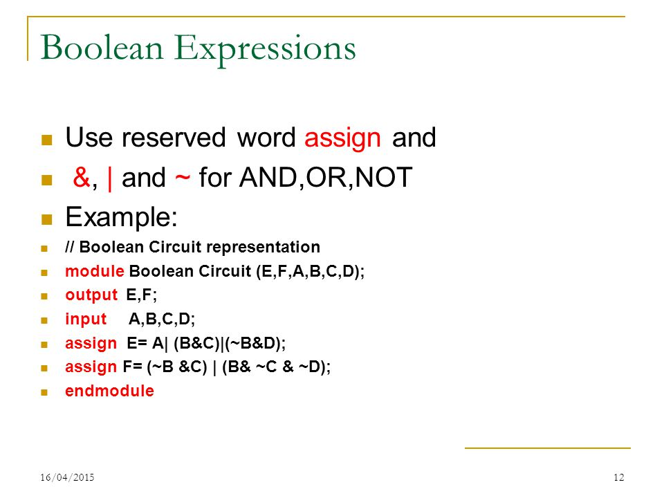 16/04/201512 Boolean Expressions Use reserved word assign and &, | and ~ for AND,OR,NOT Example: // Boolean Circuit representation module Boolean Circuit (E,F,A,B,C,D); output E,F; input A,B,C,D; assign E= A| (B&C)|(~B&D); assign F= (~B &C) | (B& ~C & ~D); endmodule