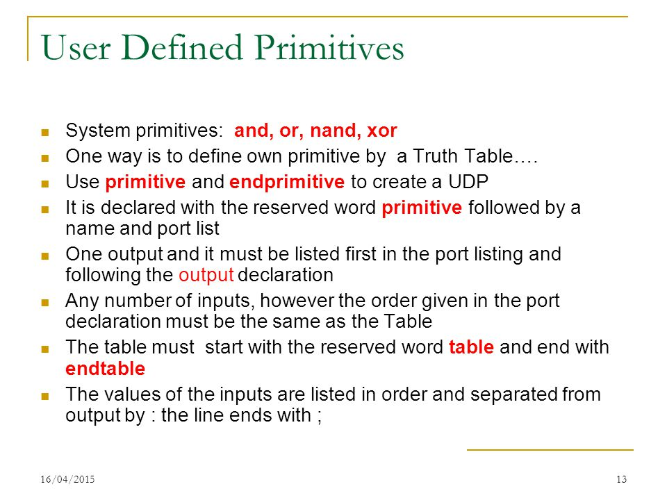 16/04/201513 User Defined Primitives System primitives: and, or, nand, xor One way is to define own primitive by a Truth Table…. Use primitive and end