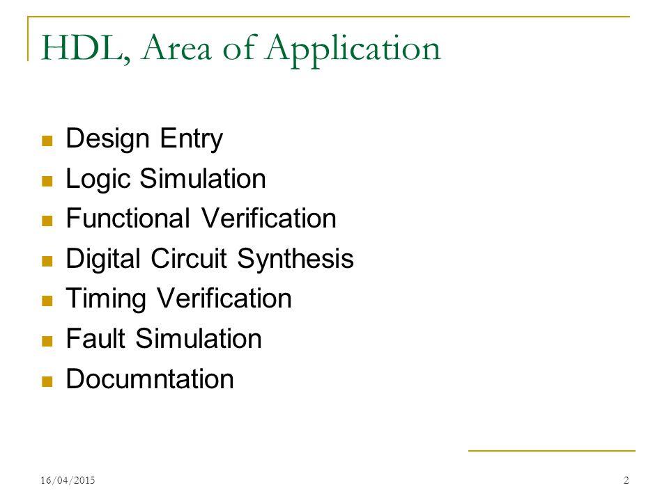 16/04/20152 HDL, Area of Application Design Entry Logic Simulation Functional Verification Digital Circuit Synthesis Timing Verification Fault Simulation Documntation