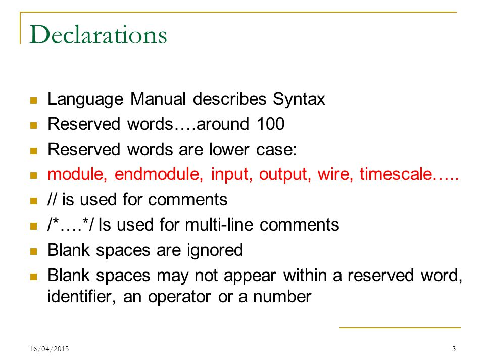 16/04/20153 Declarations Language Manual describes Syntax Reserved words….around 100 Reserved words are lower case: module, endmodule, input, output,
