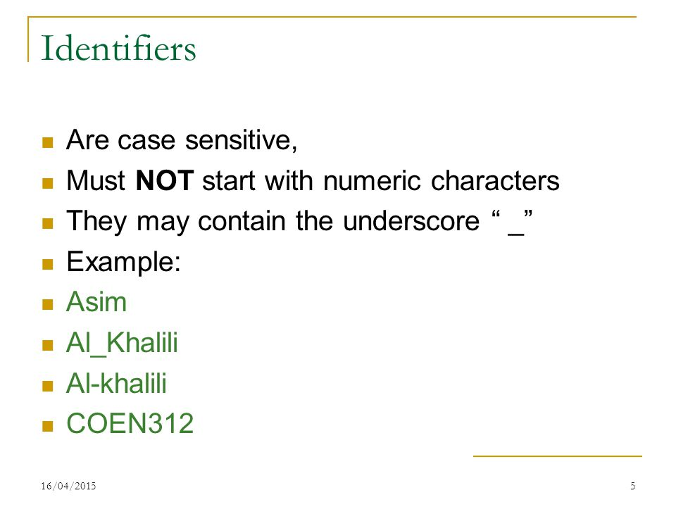 "16/04/20155 Identifiers Are case sensitive, Must NOT start with numeric characters They may contain the underscore "" _"" Example: Asim Al_Khalili Al-kh"