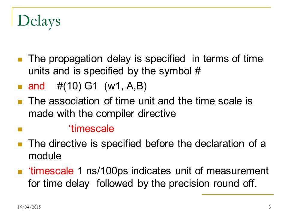 16/04/20158 Delays The propagation delay is specified in terms of time units and is specified by the symbol # and #(10) G1 (w1, A,B) The association of time unit and the time scale is made with the compiler directive 'timescale The directive is specified before the declaration of a module 'timescale 1 ns/100ps indicates unit of measurement for time delay followed by the precision round off.