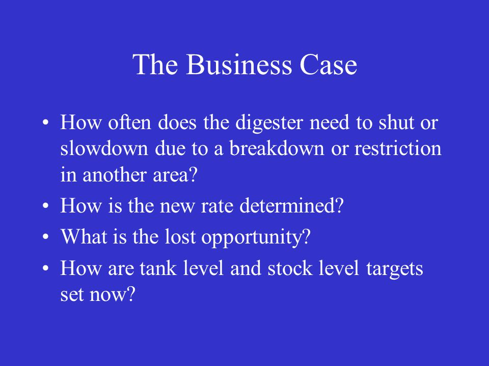 The Business Case How often does the digester need to shut or slowdown due to a breakdown or restriction in another area.
