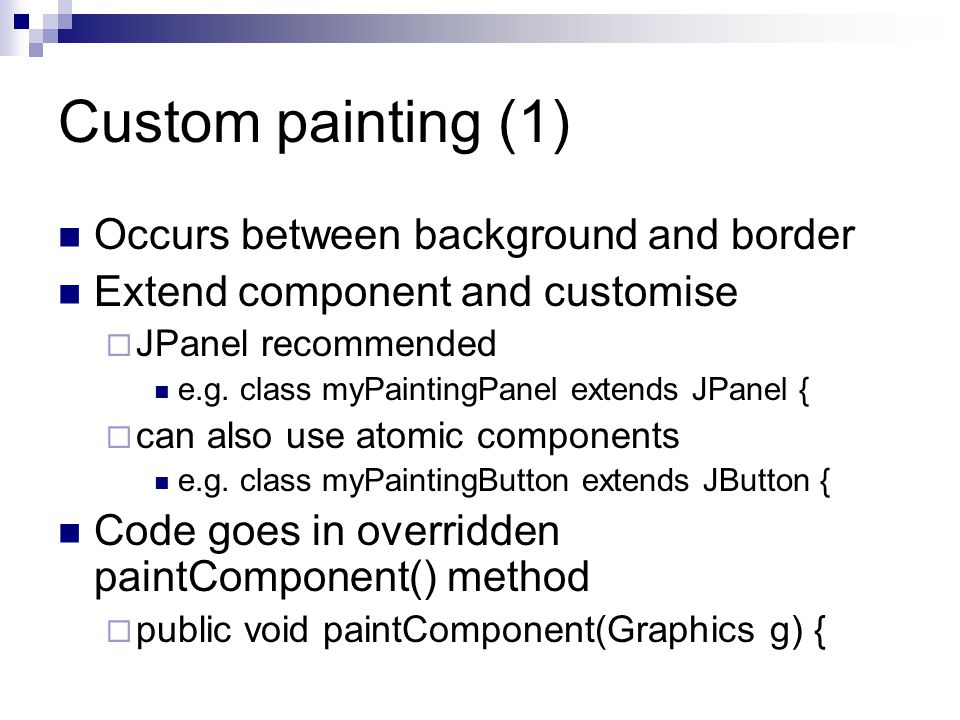 Custom painting (1) Occurs between background and border Extend component and customise  JPanel recommended e.g.