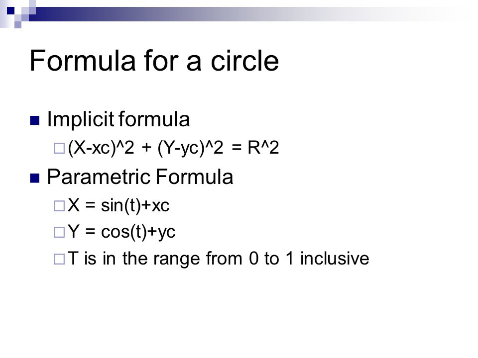 Formula for a circle Implicit formula  (X-xc)^2 + (Y-yc)^2 = R^2 Parametric Formula  X = sin(t)+xc  Y = cos(t)+yc  T is in the range from 0 to 1 inclusive