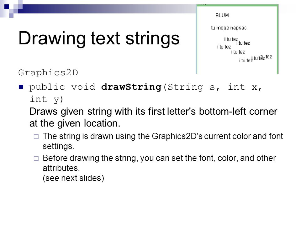 Drawing text strings Graphics2D public void drawString(String s, int x, int y) Draws given string with its first letter s bottom-left corner at the given location.