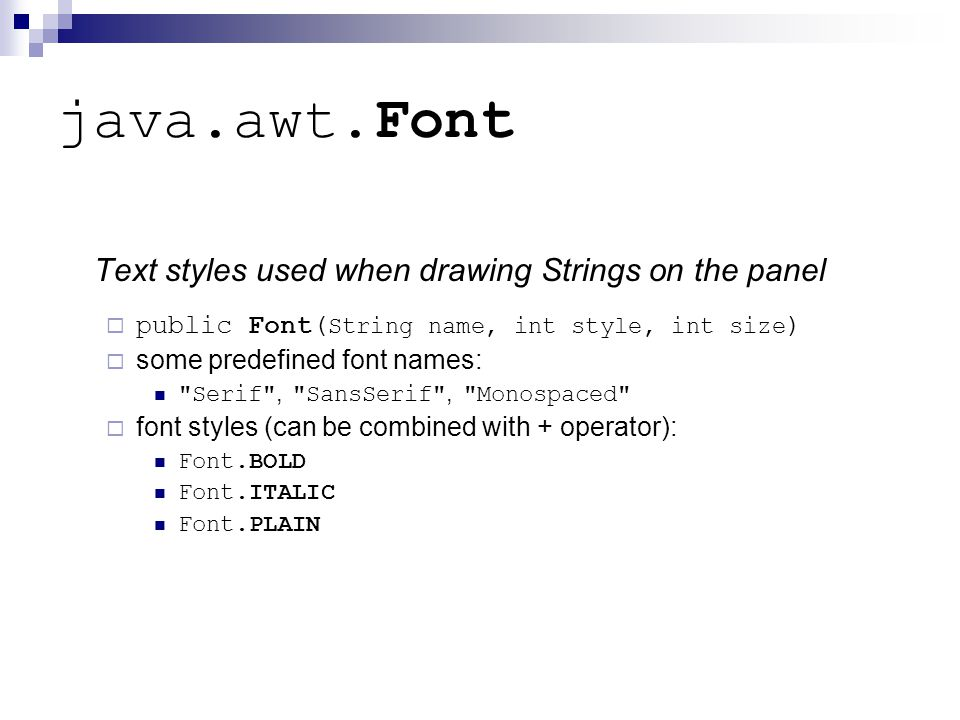 java.awt.Font Text styles used when drawing Strings on the panel  public Font( String name, int style, int size )  some predefined font names: Serif , SansSerif , Monospaced  font styles (can be combined with + operator): Font.BOLD Font.ITALIC Font.PLAIN