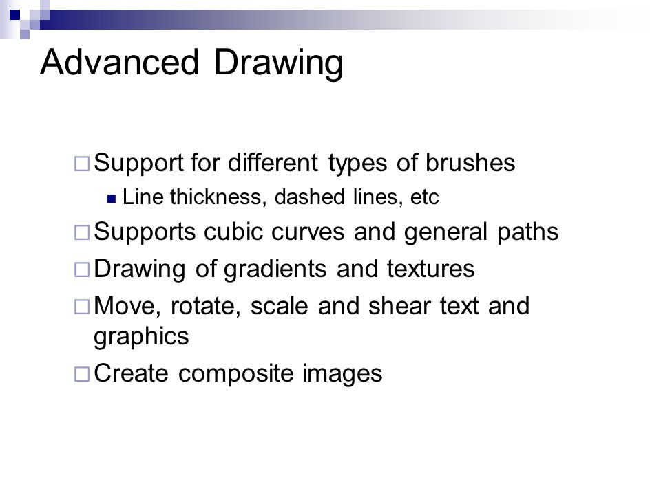 Advanced Drawing  Support for different types of brushes Line thickness, dashed lines, etc  Supports cubic curves and general paths  Drawing of gradients and textures  Move, rotate, scale and shear text and graphics  Create composite images