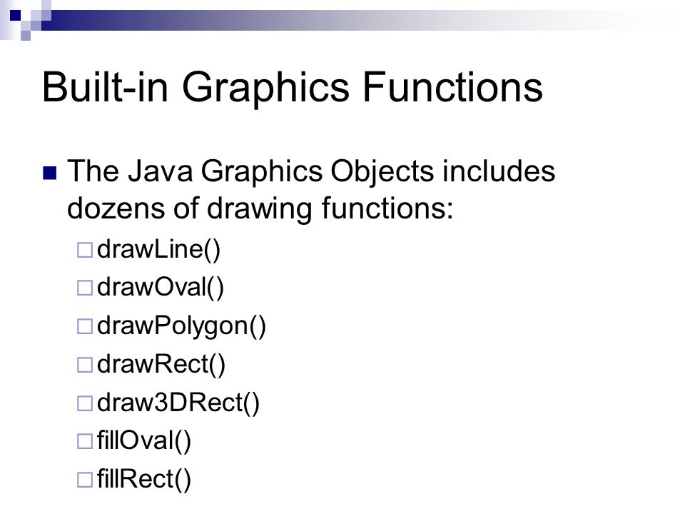 Built-in Graphics Functions The Java Graphics Objects includes dozens of drawing functions:  drawLine()  drawOval()  drawPolygon()  drawRect()  draw3DRect()  fillOval()  fillRect()