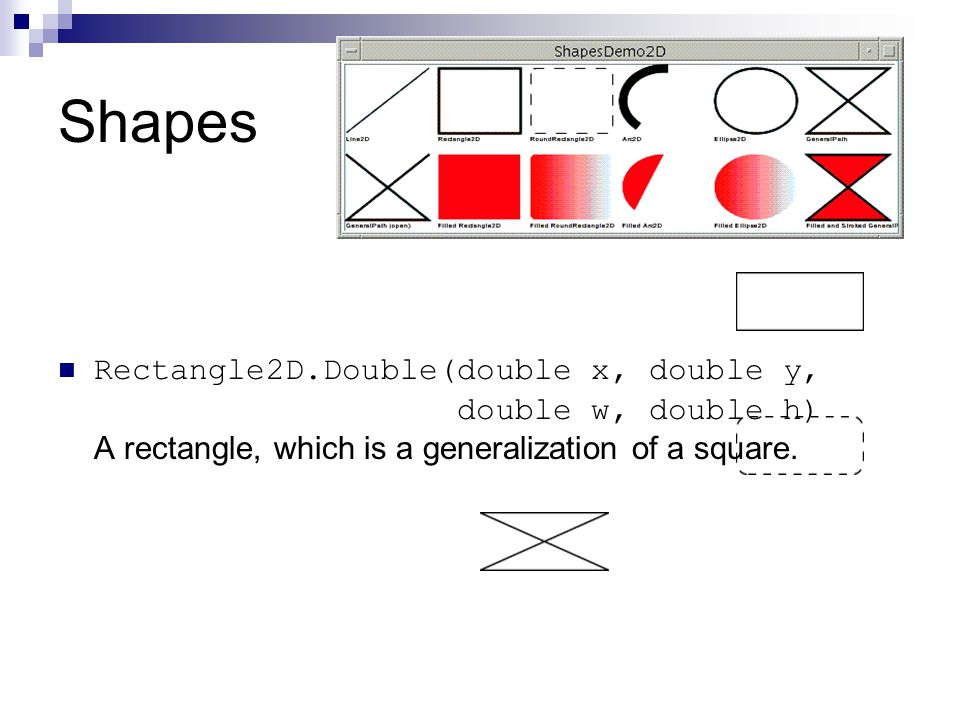 Shapes Rectangle2D.Double(double x, double y, double w, double h) A rectangle, which is a generalization of a square.