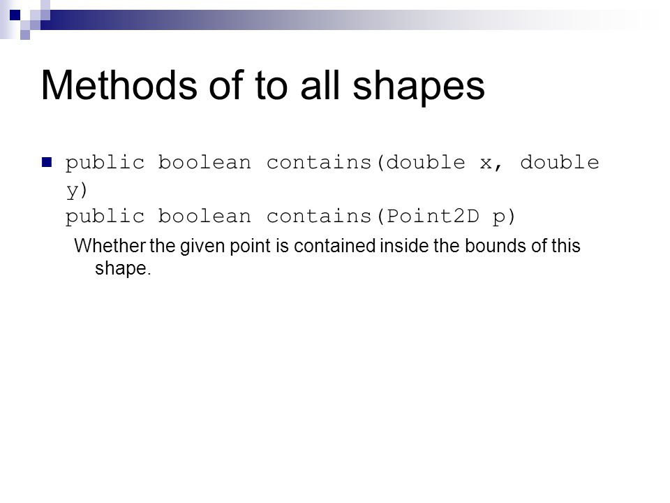 Methods of to all shapes public boolean contains(double x, double y) public boolean contains(Point2D p) Whether the given point is contained inside the bounds of this shape.