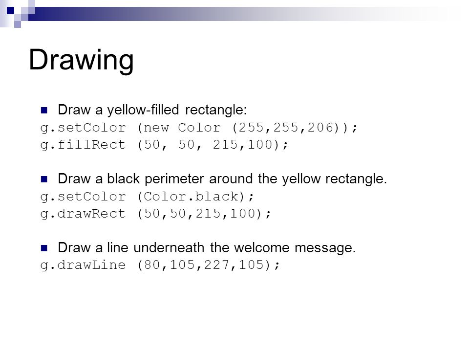 Drawing Draw a yellow-filled rectangle: g.setColor (new Color (255,255,206)); g.fillRect (50, 50, 215,100); Draw a black perimeter around the yellow rectangle.