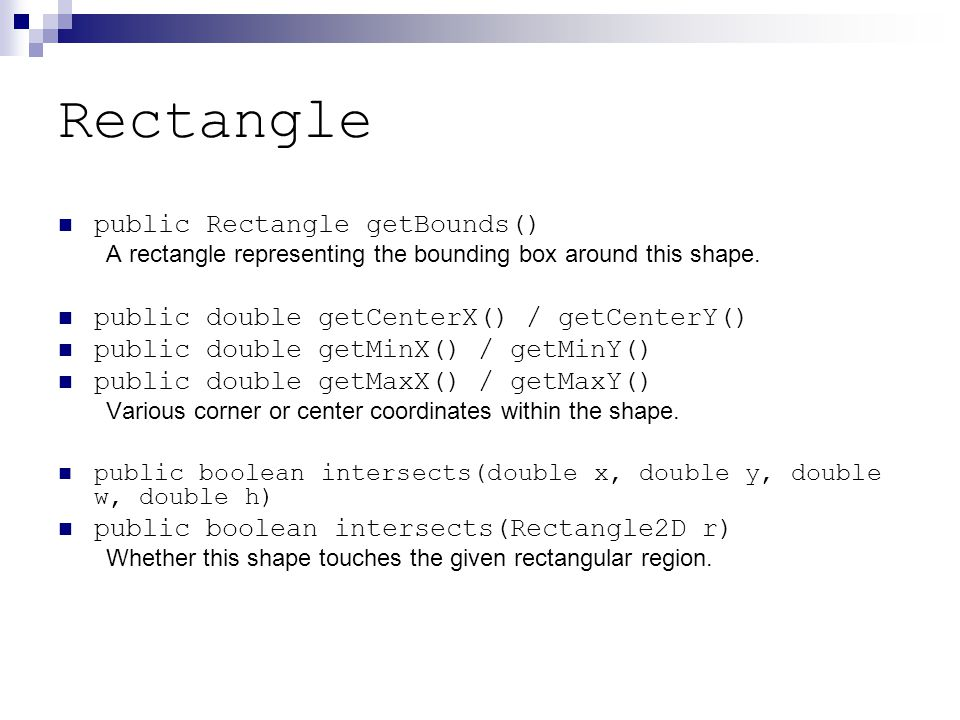 Rectangle public Rectangle getBounds() A rectangle representing the bounding box around this shape.