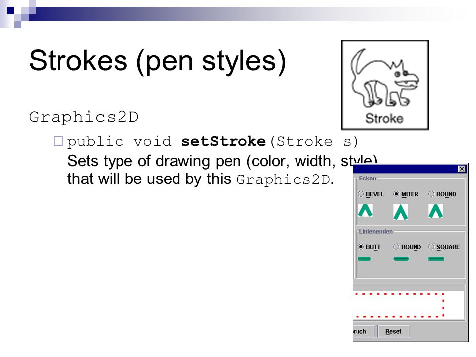 Strokes (pen styles) Graphics2D  public void setStroke(Stroke s) Sets type of drawing pen (color, width, style) that will be used by this Graphics2D.