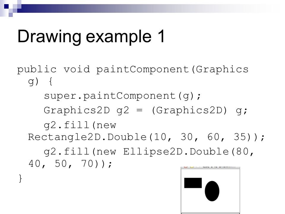 Drawing example 1 public void paintComponent(Graphics g) { super.paintComponent(g); Graphics2D g2 = (Graphics2D) g; g2.fill(new Rectangle2D.Double(10, 30, 60, 35)); g2.fill(new Ellipse2D.Double(80, 40, 50, 70)); }