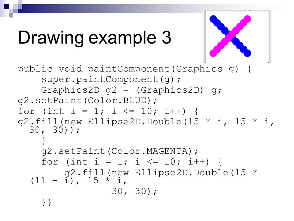 Drawing example 3 public void paintComponent(Graphics g) { super.paintComponent(g); Graphics2D g2 = (Graphics2D) g; g2.setPaint(Color.BLUE); for (int i = 1; i <= 10; i++) { g2.fill(new Ellipse2D.Double(15 * i, 15 * i, 30, 30)); } g2.setPaint(Color.MAGENTA); for (int i = 1; i <= 10; i++) { g2.fill(new Ellipse2D.Double(15 * (11 - i), 15 * i, 30, 30); }}