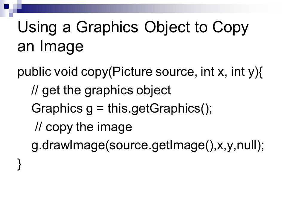 Using a Graphics Object to Copy an Image public void copy(Picture source, int x, int y){ // get the graphics object Graphics g = this.getGraphics(); // copy the image g.drawImage(source.getImage(),x,y,null); }