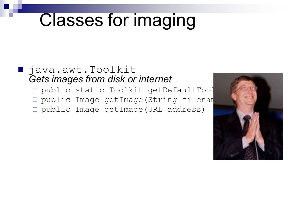 Classes for imaging java.awt.Toolkit Gets images from disk or internet  public static Toolkit getDefaultToolkit()  public Image getImage(String filename)  public Image getImage(URL address)