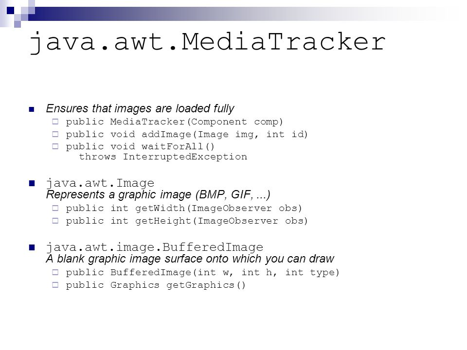 java.awt.MediaTracker Ensures that images are loaded fully  public MediaTracker(Component comp)  public void addImage(Image img, int id)  public void waitForAll() throws InterruptedException java.awt.Image Represents a graphic image (BMP, GIF,...)  public int getWidth(ImageObserver obs)  public int getHeight(ImageObserver obs) java.awt.image.BufferedImage A blank graphic image surface onto which you can draw  public BufferedImage(int w, int h, int type)  public Graphics getGraphics()
