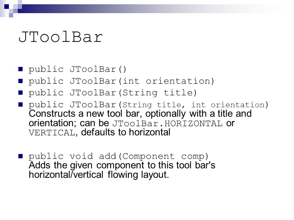 JToolBar public JToolBar() public JToolBar(int orientation) public JToolBar(String title) public JToolBar( String title, int orientation ) Constructs a new tool bar, optionally with a title and orientation; can be JToolBar.HORIZONTAL or VERTICAL, defaults to horizontal public void add(Component comp) Adds the given component to this tool bar s horizontal/vertical flowing layout.