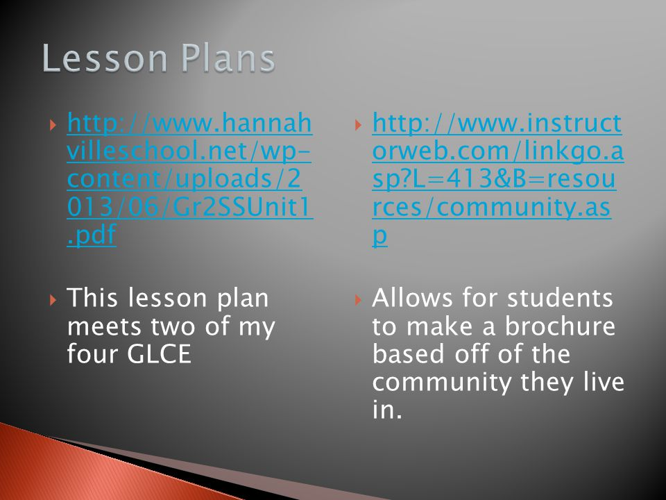  http://www.hannah villeschool.net/wp- content/uploads/2 013/06/Gr2SSUnit1.pdf http://www.hannah villeschool.net/wp- content/uploads/2 013/06/Gr2SSUnit1.pdf  This lesson plan meets two of my four GLCE  http://www.instruct orweb.com/linkgo.a sp L=413&B=resou rces/community.as p http://www.instruct orweb.com/linkgo.a sp L=413&B=resou rces/community.as p  Allows for students to make a brochure based off of the community they live in.