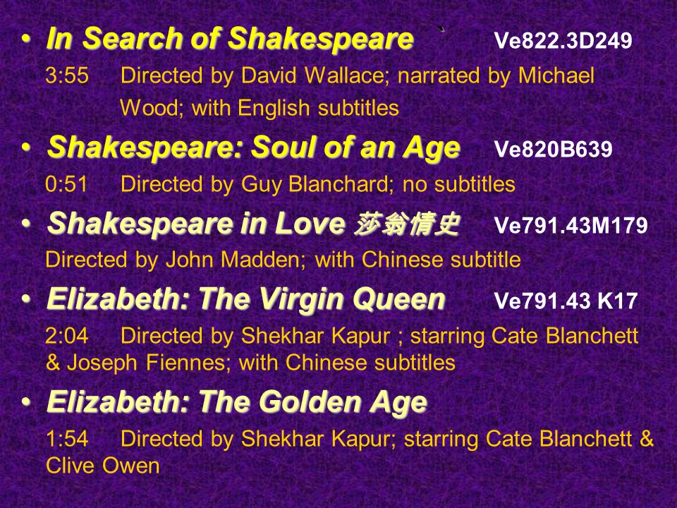 In Search of Shakespeare `In Search of Shakespeare ` Ve822.3D249 3:55 Directed by David Wallace; narrated by Michael Wood; with English subtitles Shakespeare: Soul of an AgeShakespeare: Soul of an Age Ve820B639 0:51 Directed by Guy Blanchard; no subtitles Shakespeare in Love 莎翁情史Shakespeare in Love 莎翁情史 Ve791.43M179 Directed by John Madden; with Chinese subtitle Elizabeth: The Virgin QueenElizabeth: The Virgin Queen Ve791.43 K17 2:04 Directed by Shekhar Kapur ; starring Cate Blanchett & Joseph Fiennes; with Chinese subtitles Elizabeth: The Golden AgeElizabeth: The Golden Age 1:54 Directed by Shekhar Kapur; starring Cate Blanchett & Clive Owen