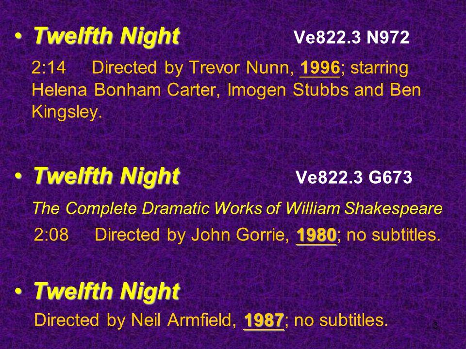 3 Twelfth NightTwelfth Night Ve822.3 N972 2:14 Directed by Trevor Nunn, 1996; starring Helena Bonham Carter, Imogen Stubbs and Ben Kingsley.